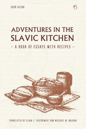 Adventures in the Slavic Kitchen: A book of Essays with Recipes